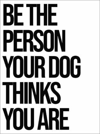 Premiumposter Be the person your dog thinks you are