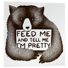 Akrylglastavla  Feed Me And Tell Me I'm Pretty Bear - Tobe Fonseca