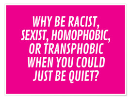 Poster  Why Be Racist, Sexist, Homophobic, or Transphobic When You Could Just Be Quiet Pink - Creative Angel